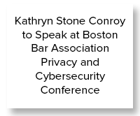 Kathryn Stone Conroy to Speak at Boston Bar Association Privacy and Cybersecurity Conference