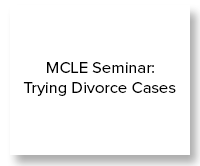 MCLE Seminar- Trying Divorce Cases