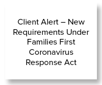 Client Alert – New Requirements Under Families First Coronavirus Response Act