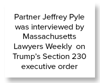 Partner Jeffrey Pyle was interviewed by Massachusetts Lawyers Weekly on Trump's Section 230 executive order as part of the paper's Sidebar Conversation